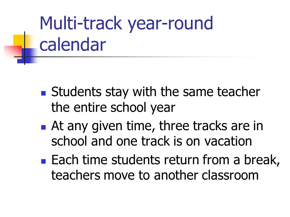Multi-track year-round calendar Students stay with the same teacher the entire school year At any given time, three tracks are in school and one track is on vacation Each time students return from a break, teachers move to another classroom