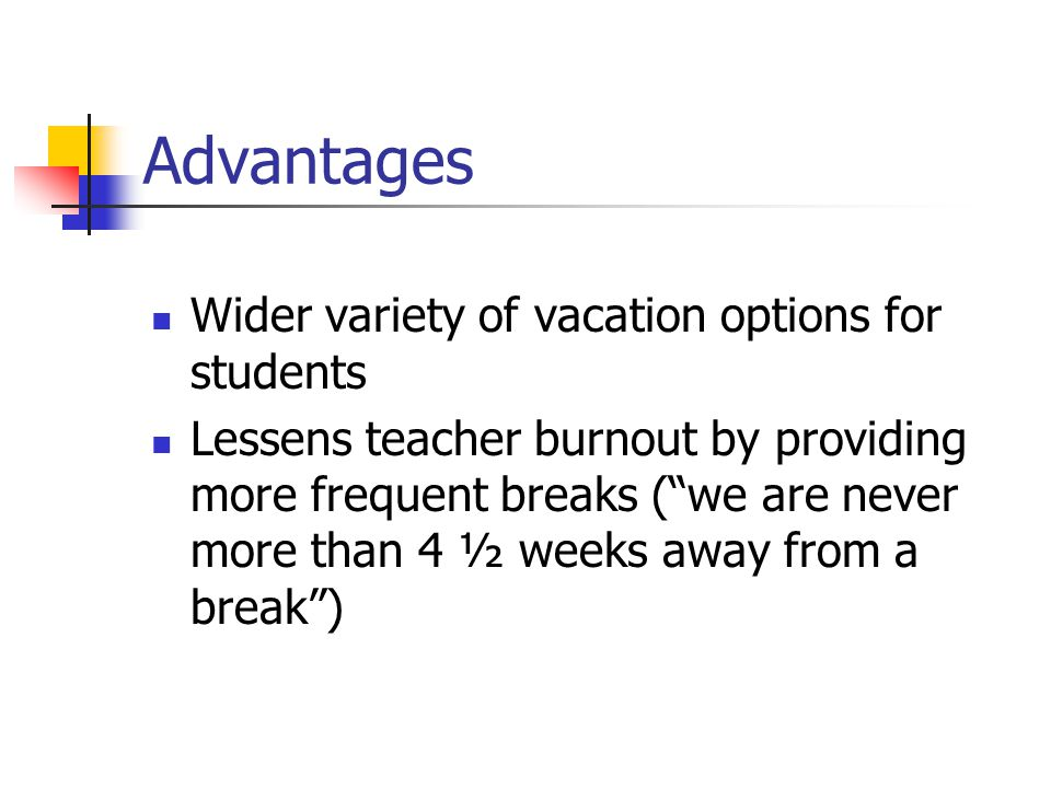 Advantages Wider variety of vacation options for students Lessens teacher burnout by providing more frequent breaks ( we are never more than 4 ½ weeks away from a break )