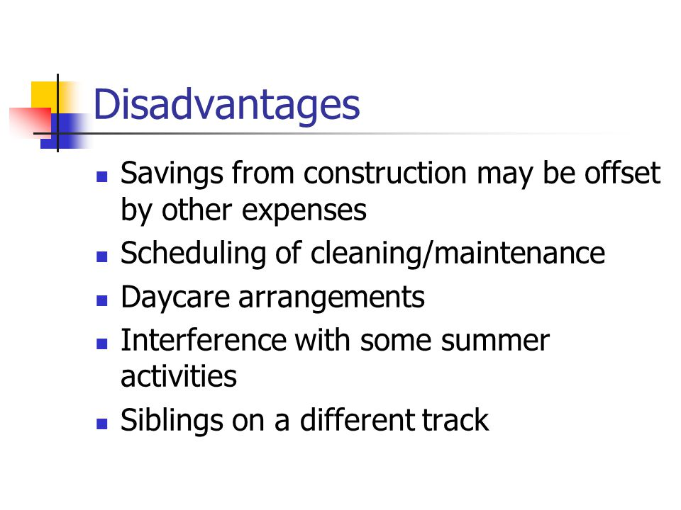Disadvantages Savings from construction may be offset by other expenses Scheduling of cleaning/maintenance Daycare arrangements Interference with some summer activities Siblings on a different track