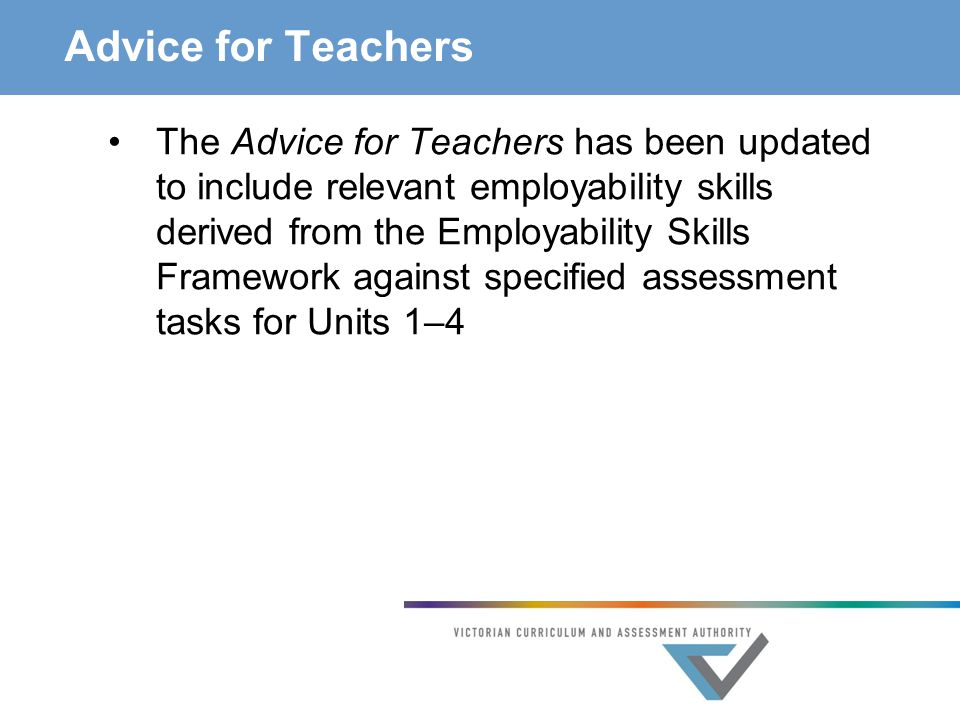Advice for Teachers The Advice for Teachers has been updated to include relevant employability skills derived from the Employability Skills Framework against specified assessment tasks for Units 1–4
