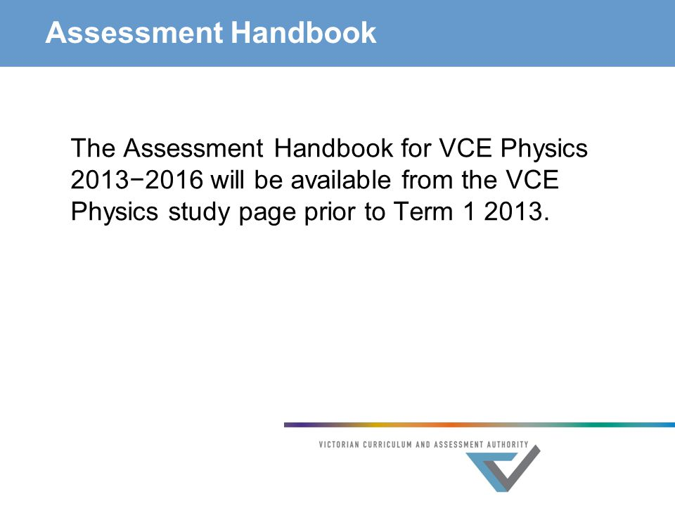 Assessment Handbook The Assessment Handbook for VCE Physics 2013−2016 will be available from the VCE Physics study page prior to Term