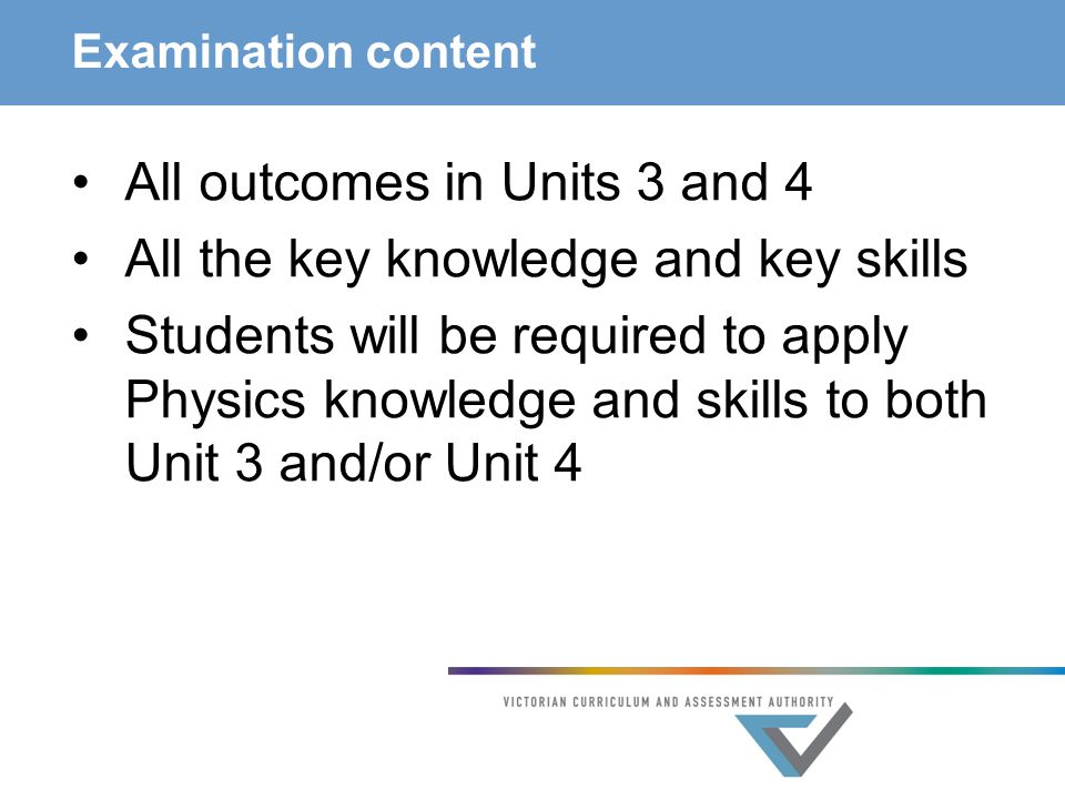 Examination content All outcomes in Units 3 and 4 All the key knowledge and key skills Students will be required to apply Physics knowledge and skills to both Unit 3 and/or Unit 4