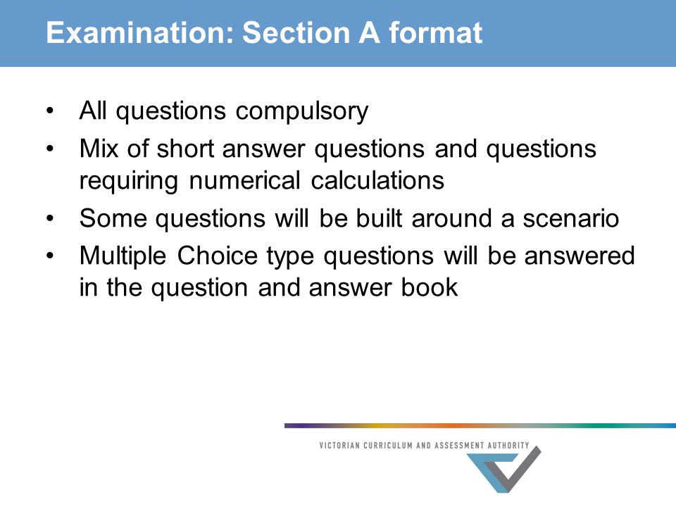 Examination: Section A format All questions compulsory Mix of short answer questions and questions requiring numerical calculations Some questions will be built around a scenario Multiple Choice type questions will be answered in the question and answer book