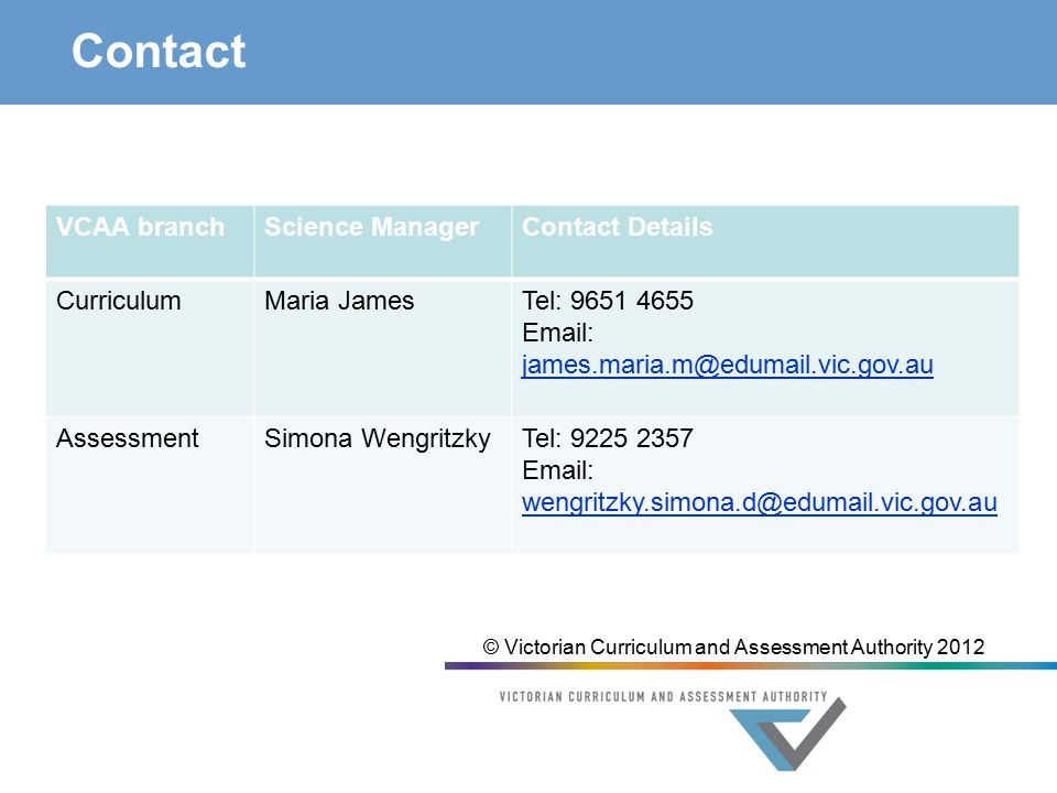 Contact VCAA branchScience ManagerContact Details CurriculumMaria JamesTel: AssessmentSimona WengritzkyTel: © Victorian Curriculum and Assessment Authority 2012