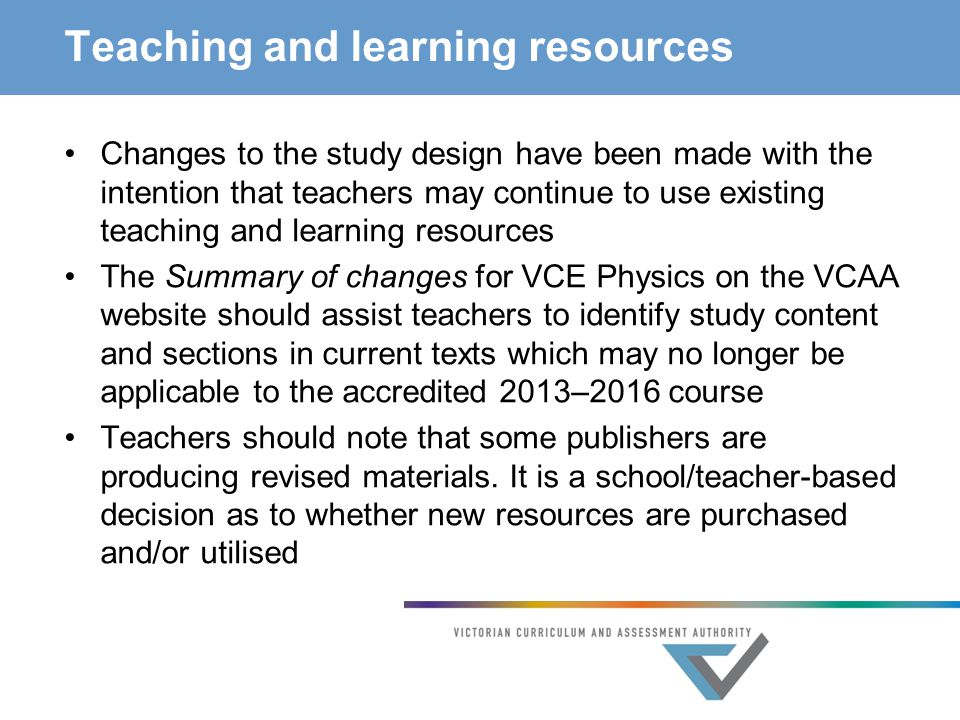 Teaching and learning resources Changes to the study design have been made with the intention that teachers may continue to use existing teaching and learning resources The Summary of changes for VCE Physics on the VCAA website should assist teachers to identify study content and sections in current texts which may no longer be applicable to the accredited 2013–2016 course Teachers should note that some publishers are producing revised materials.