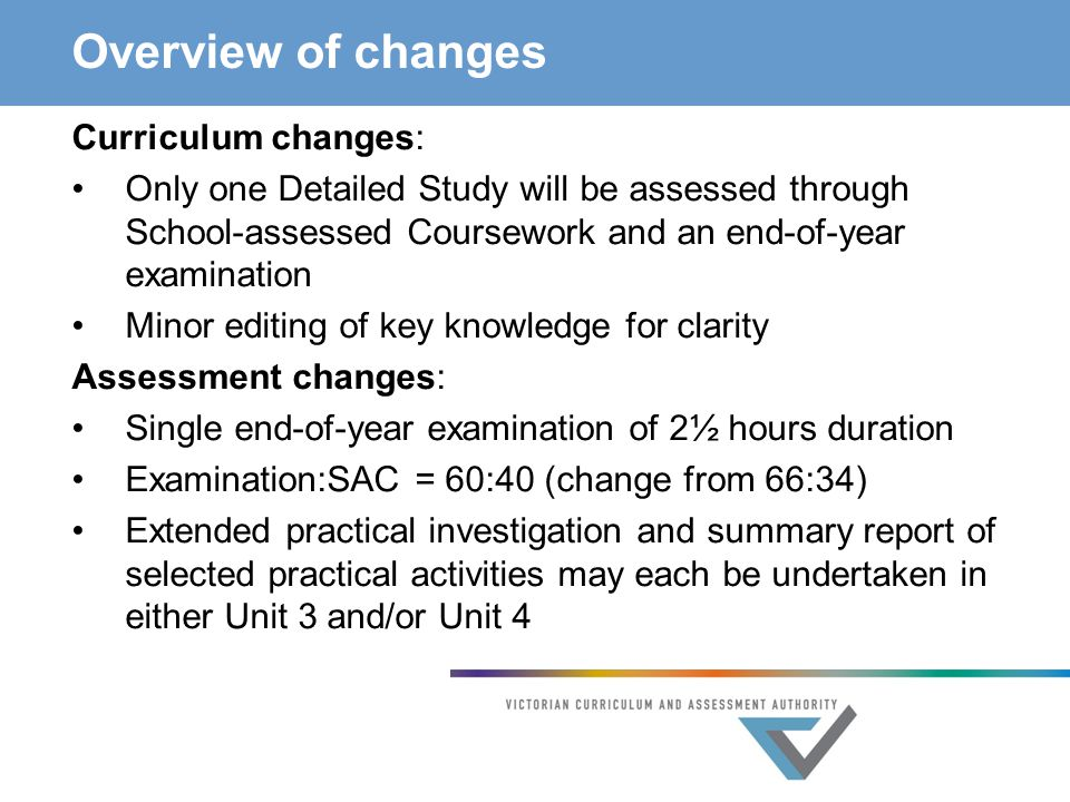 Overview of changes Curriculum changes: Only one Detailed Study will be assessed through School-assessed Coursework and an end-of-year examination Minor editing of key knowledge for clarity Assessment changes: Single end-of-year examination of 2½ hours duration Examination:SAC = 60:40 (change from 66:34) Extended practical investigation and summary report of selected practical activities may each be undertaken in either Unit 3 and/or Unit 4