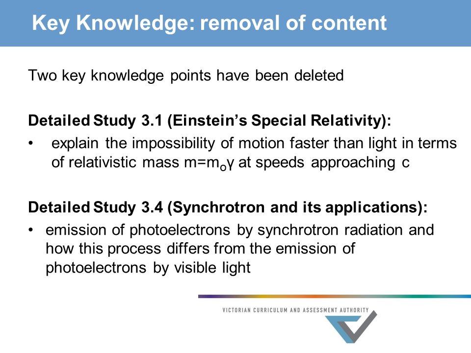 Key Knowledge: removal of content Two key knowledge points have been deleted Detailed Study 3.1 (Einstein's Special Relativity): explain the impossibility of motion faster than light in terms of relativistic mass m=m o γ at speeds approaching c Detailed Study 3.4 (Synchrotron and its applications): emission of photoelectrons by synchrotron radiation and how this process differs from the emission of photoelectrons by visible light