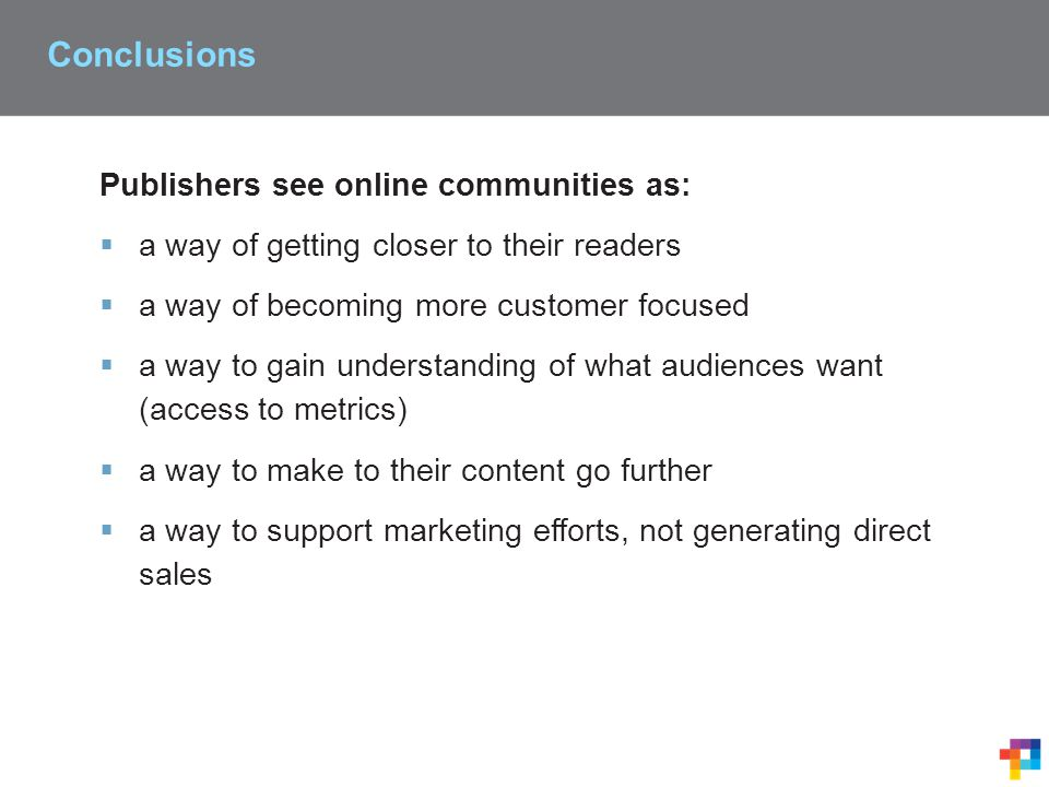 Conclusions Publishers see online communities as:  a way of getting closer to their readers  a way of becoming more customer focused  a way to gain understanding of what audiences want (access to metrics)  a way to make to their content go further  a way to support marketing efforts, not generating direct sales