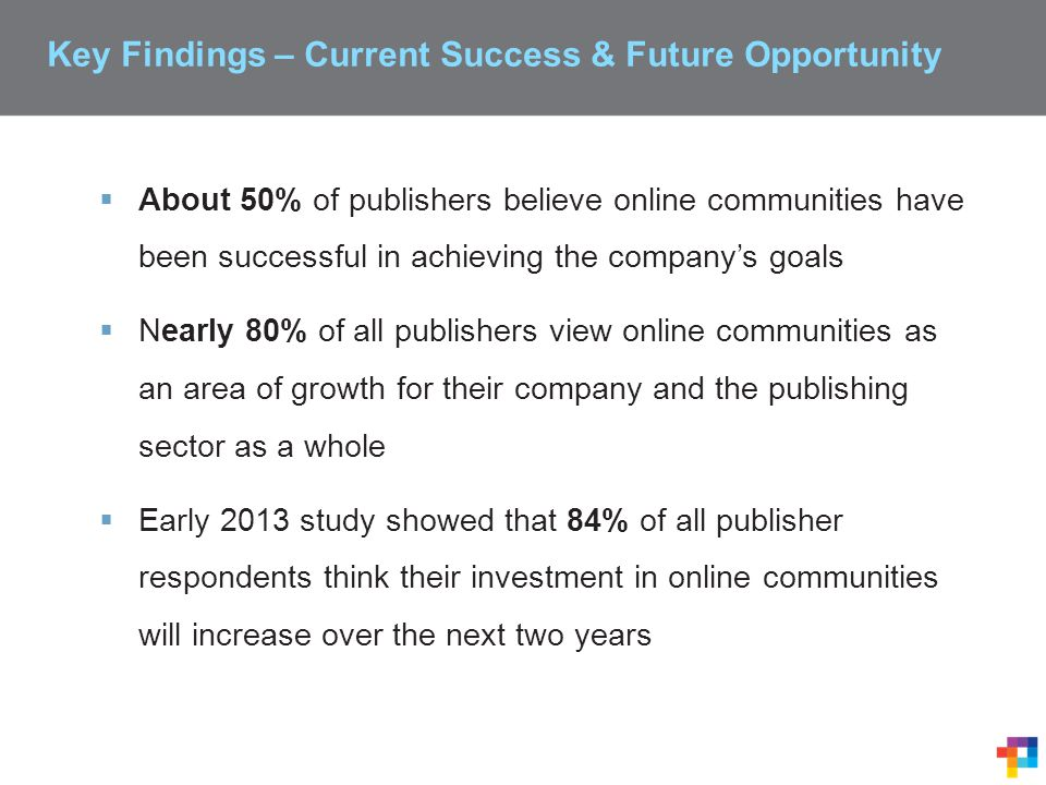 Key Findings – Current Success & Future Opportunity  About 50% of publishers believe online communities have been successful in achieving the company's goals  Nearly 80% of all publishers view online communities as an area of growth for their company and the publishing sector as a whole  Early 2013 study showed that 84% of all publisher respondents think their investment in online communities will increase over the next two years