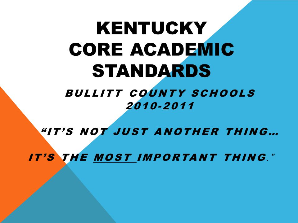 KENTUCKY CORE ACADEMIC STANDARDS BULLITT COUNTY SCHOOLS IT'S NOT JUST ANOTHER THING… IT'S THE MOST IMPORTANT THING.