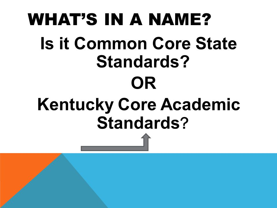 WHAT'S IN A NAME Is it Common Core State Standards OR Kentucky Core Academic Standards