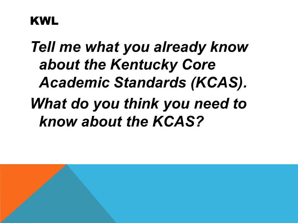 KWL Tell me what you already know about the Kentucky Core Academic Standards (KCAS).