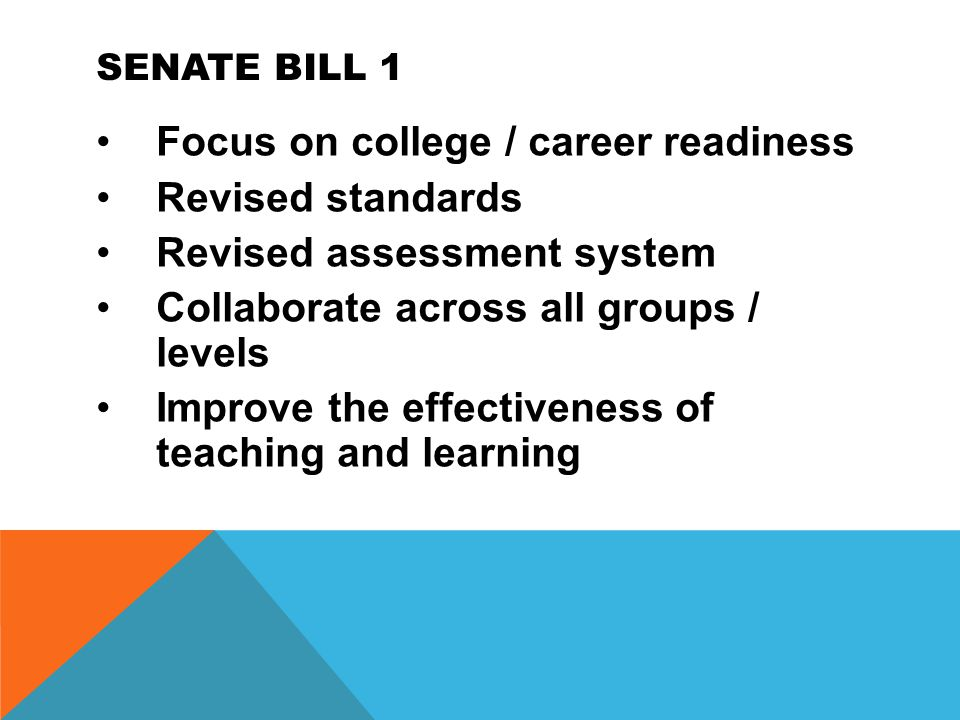 SENATE BILL 1 Focus on college / career readiness Revised standards Revised assessment system Collaborate across all groups / levels Improve the effectiveness of teaching and learning
