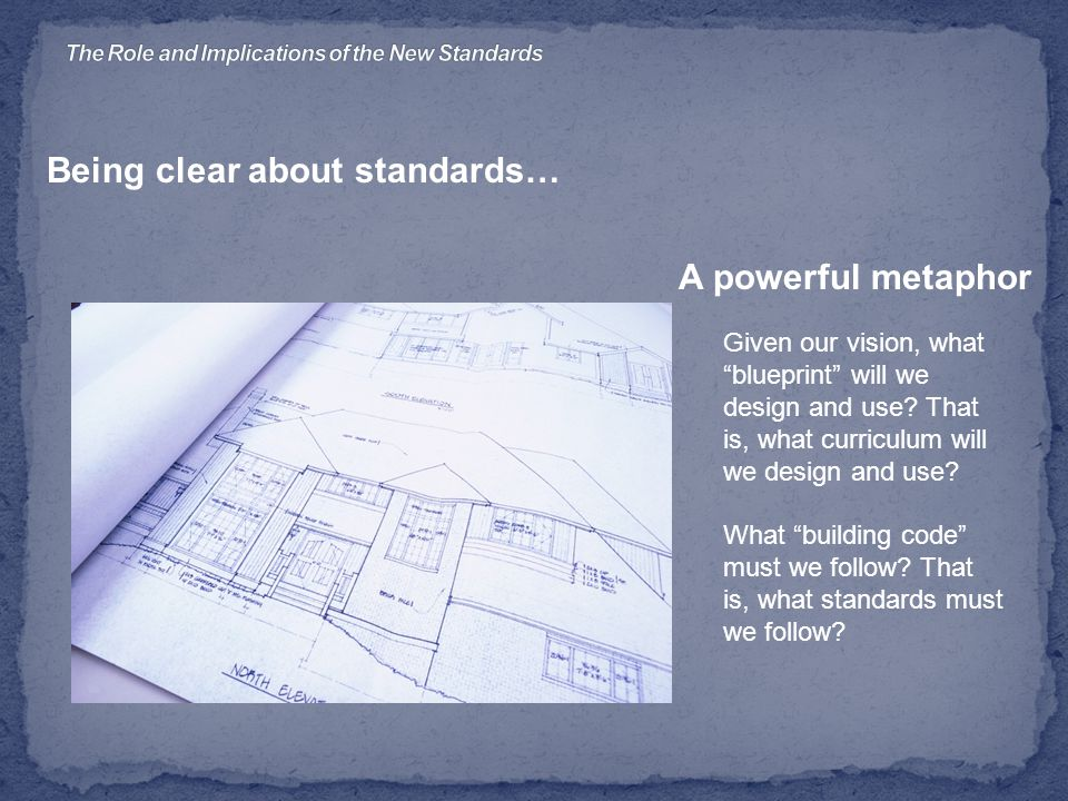 Being clear about standards… A powerful metaphor Given our vision, what blueprint will we design and use.