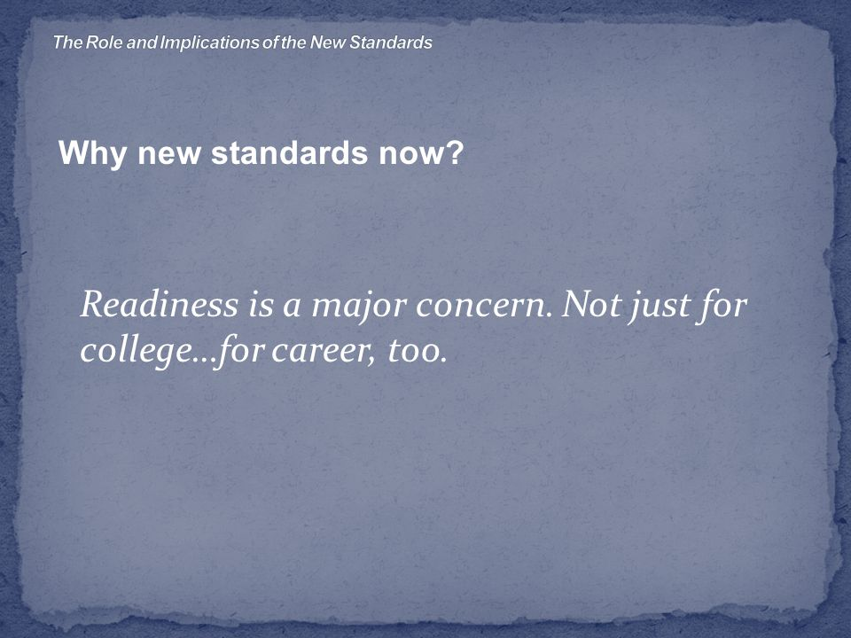 Why new standards now Readiness is a major concern. Not just for college…for career, too.