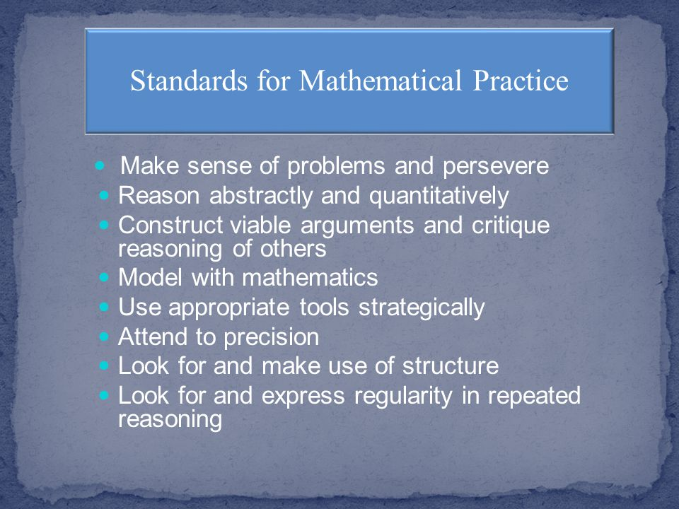 Make sense of problems and persevere Reason abstractly and quantitatively Construct viable arguments and critique reasoning of others Model with mathematics Use appropriate tools strategically Attend to precision Look for and make use of structure Look for and express regularity in repeated reasoning Standards for Mathematical Practice