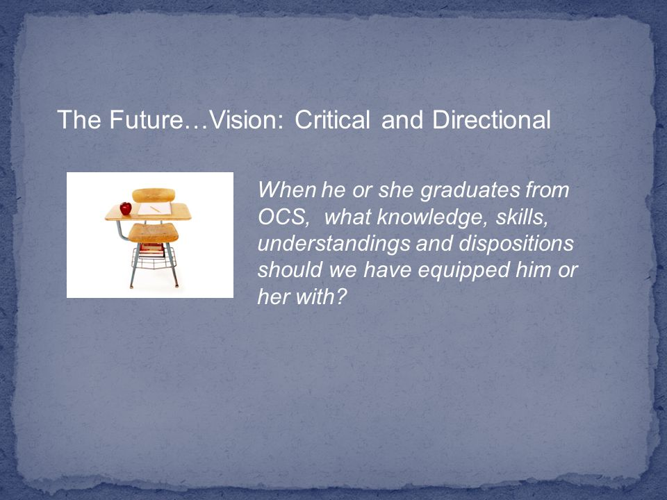 The Future…Vision: Critical and Directional When he or she graduates from OCS, what knowledge, skills, understandings and dispositions should we have equipped him or her with