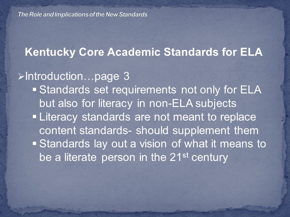Kentucky Core Academic Standards for ELA  Introduction…page 3  Standards set requirements not only for ELA but also for literacy in non-ELA subjects  Literacy standards are not meant to replace content standards- should supplement them  Standards lay out a vision of what it means to be a literate person in the 21 st century