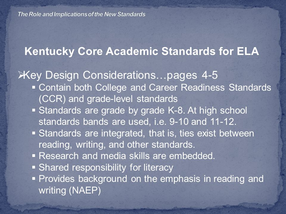Kentucky Core Academic Standards for ELA  Key Design Considerations…pages 4-5  Contain both College and Career Readiness Standards (CCR) and grade-level standards  Standards are grade by grade K-8.