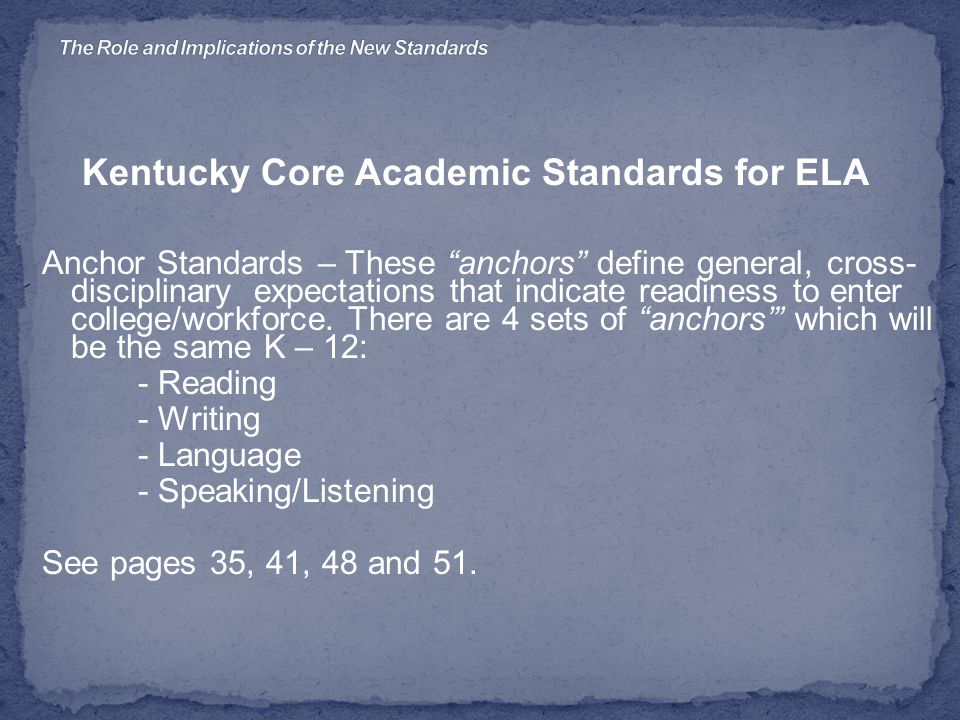 Kentucky Core Academic Standards for ELA Anchor Standards – These anchors define general, cross- disciplinary expectations that indicate readiness to enter college/workforce.