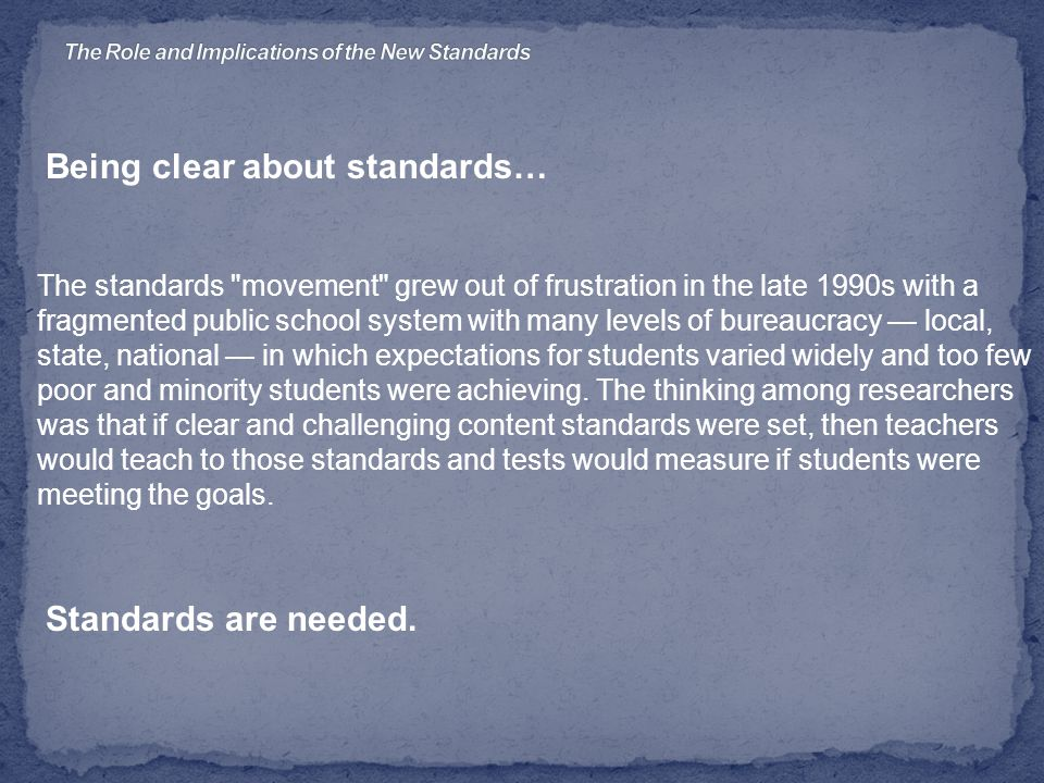Being clear about standards… The standards movement grew out of frustration in the late 1990s with a fragmented public school system with many levels of bureaucracy — local, state, national — in which expectations for students varied widely and too few poor and minority students were achieving.