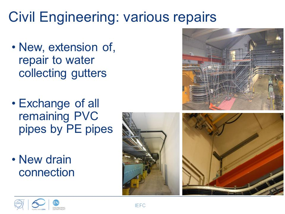 Civil Engineering: various repairs IEFC New, extension of, repair to water collecting gutters Exchange of all remaining PVC pipes by PE pipes New drain connection