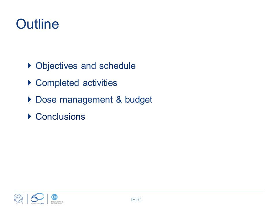 Outline  Objectives and schedule  Completed activities  Dose management & budget  Conclusions IEFC