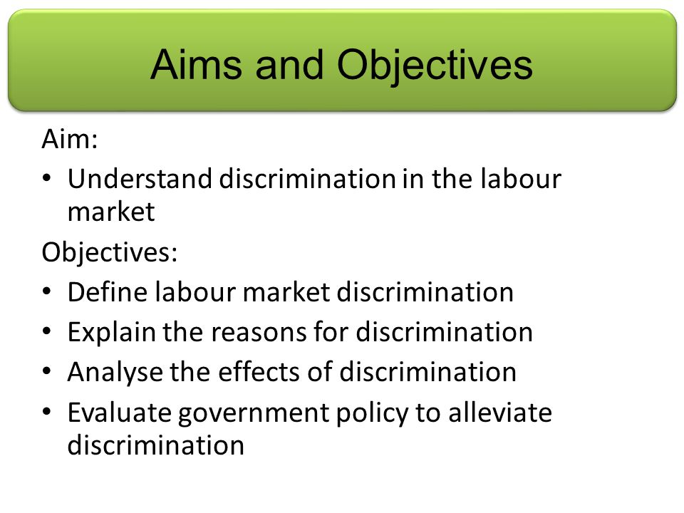 Aims and Objectives Aim: Understand discrimination in the labour market Objectives: Define labour market discrimination Explain the reasons for discrimination Analyse the effects of discrimination Evaluate government policy to alleviate discrimination