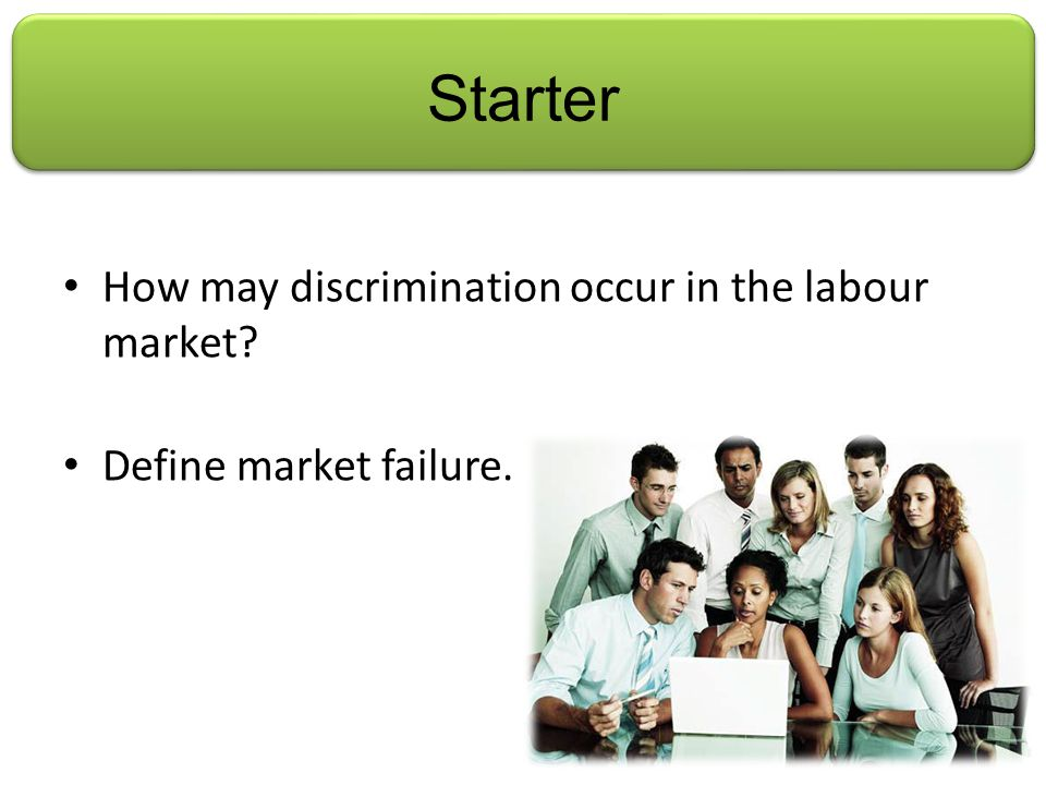Starter How may discrimination occur in the labour market Define market failure.