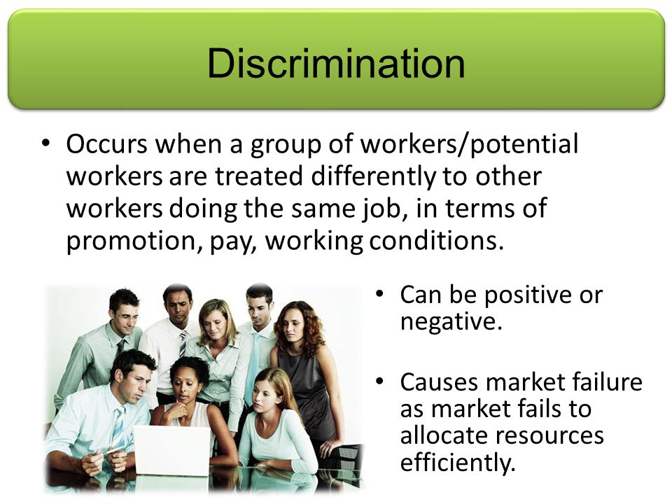 Discrimination Occurs when a group of workers/potential workers are treated differently to other workers doing the same job, in terms of promotion, pay, working conditions.