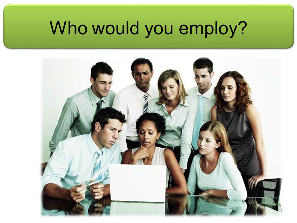 Who would you employ