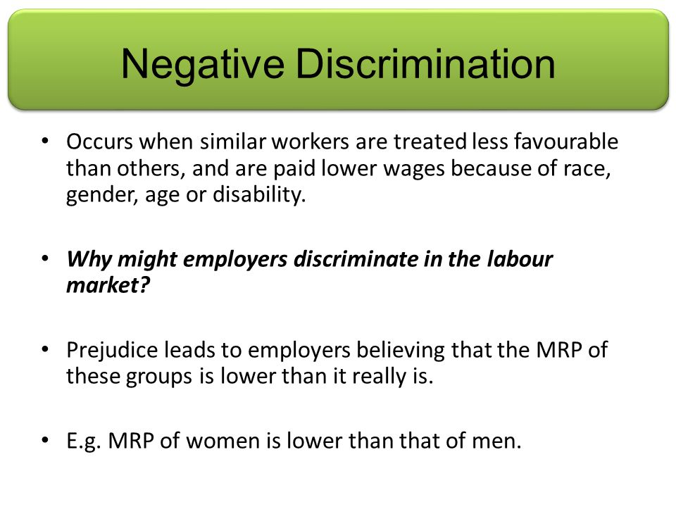 Negative Discrimination Occurs when similar workers are treated less favourable than others, and are paid lower wages because of race, gender, age or disability.
