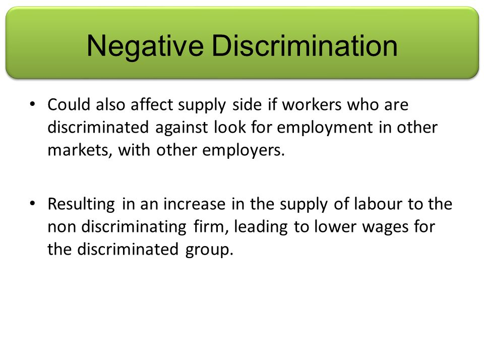 Negative Discrimination Could also affect supply side if workers who are discriminated against look for employment in other markets, with other employers.