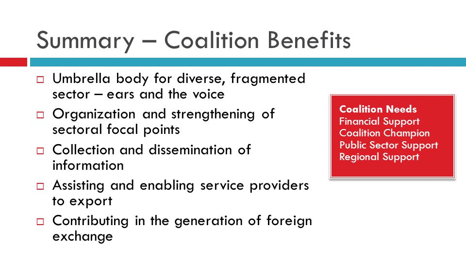 Summary – Coalition Benefits  Umbrella body for diverse, fragmented sector – ears and the voice  Organization and strengthening of sectoral focal points  Collection and dissemination of information  Assisting and enabling service providers to export  Contributing in the generation of foreign exchange Coalition Needs Financial Support Coalition Champion Public Sector Support Regional Support Coalition Needs Financial Support Coalition Champion Public Sector Support Regional Support