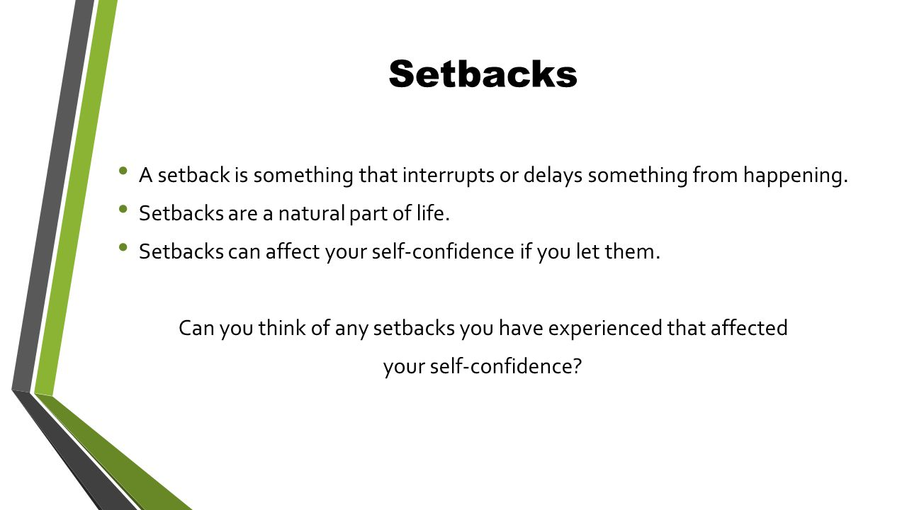 Setbacks A setback is something that interrupts or delays something from happening.