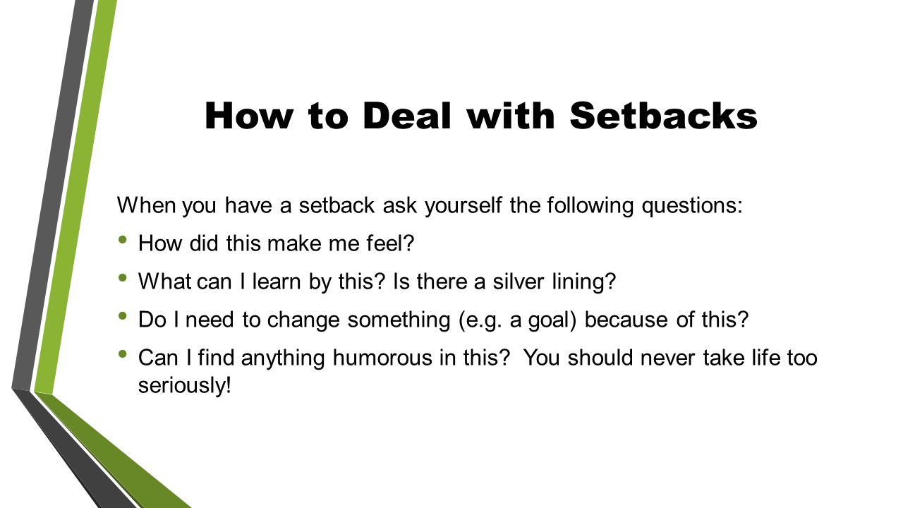How to Deal with Setbacks When you have a setback ask yourself the following questions: How did this make me feel.