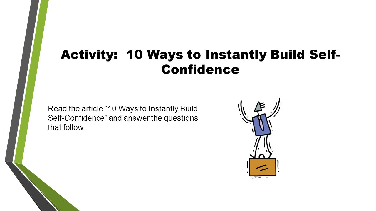Activity: 10 Ways to Instantly Build Self- Confidence Read the article 10 Ways to Instantly Build Self-Confidence and answer the questions that follow.