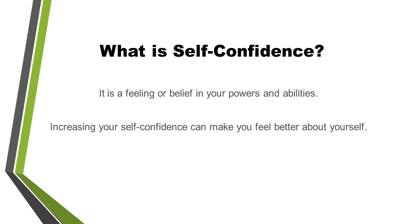What is Self-Confidence. It is a feeling or belief in your powers and abilities.