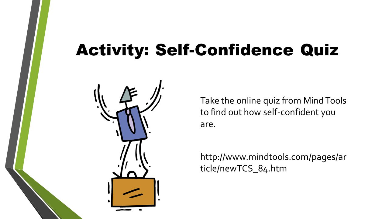 Activity: Self-Confidence Quiz Take the online quiz from Mind Tools to find out how self-confident you are.