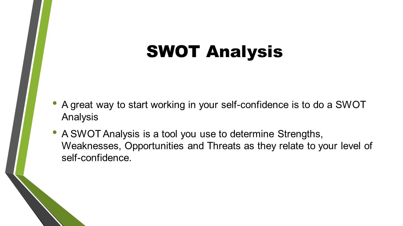 SWOT Analysis A great way to start working in your self-confidence is to do a SWOT Analysis A SWOT Analysis is a tool you use to determine Strengths, Weaknesses, Opportunities and Threats as they relate to your level of self-confidence.