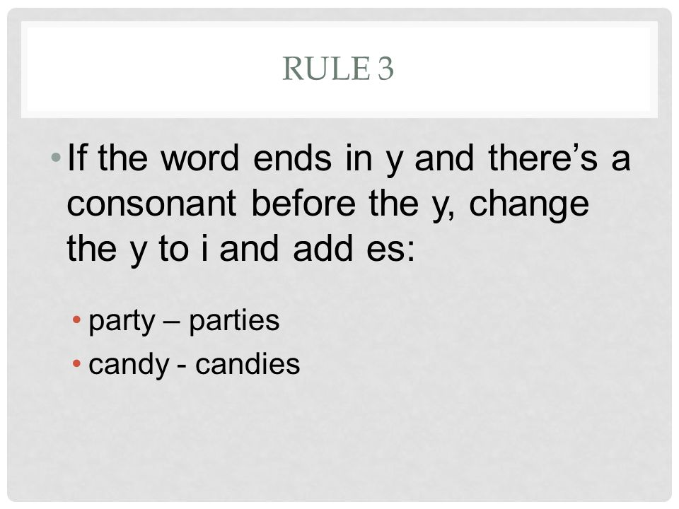 RULE 3 If the word ends in y and there's a consonant before the y, change the y to i and add es: party – parties candy - candies