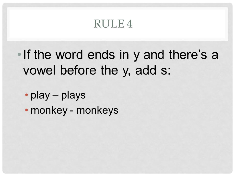 RULE 4 If the word ends in y and there's a vowel before the y, add s: play – plays monkey - monkeys