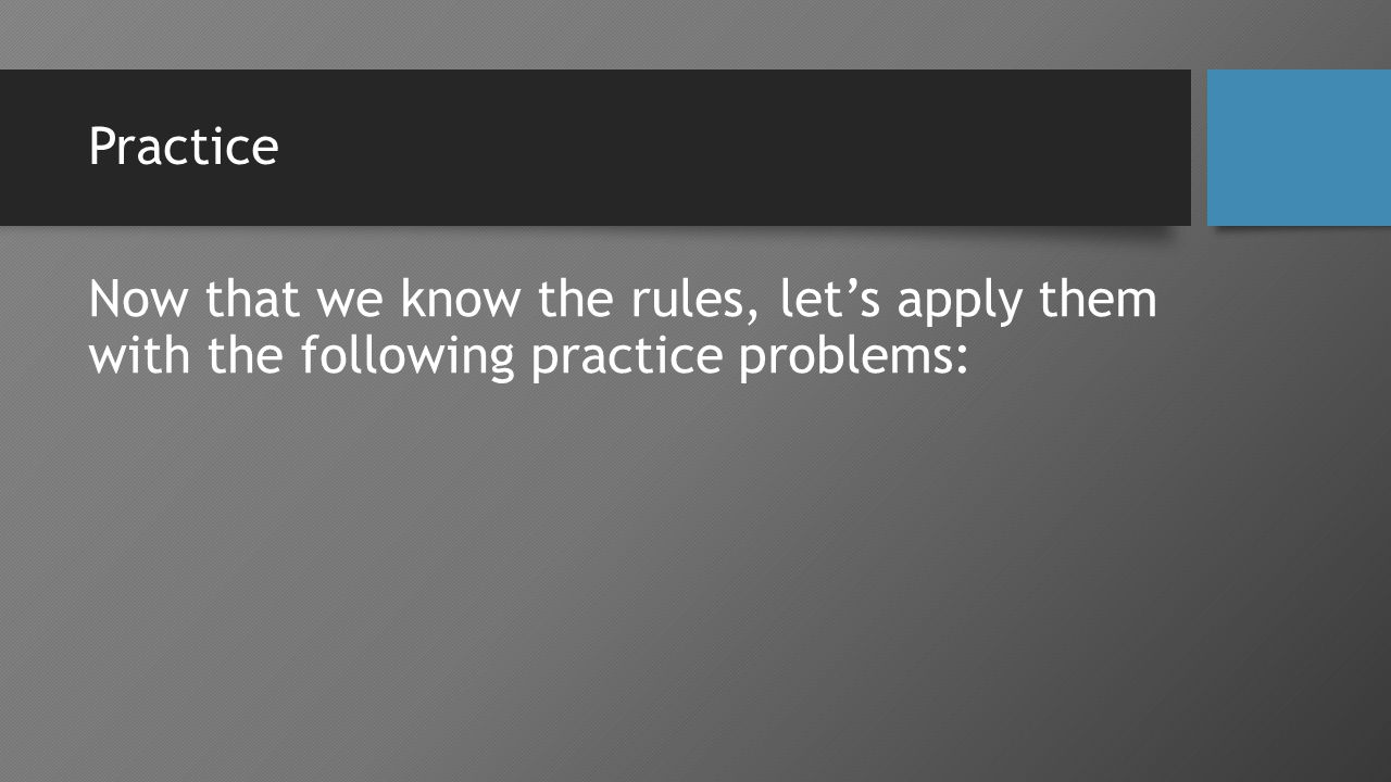 Practice Now that we know the rules, let's apply them with the following practice problems: