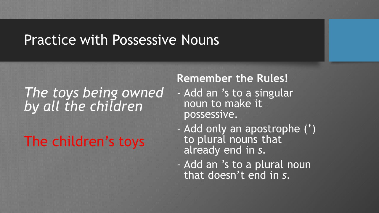 Practice with Possessive Nouns The toys being owned by all the children The children's toys Remember the Rules.