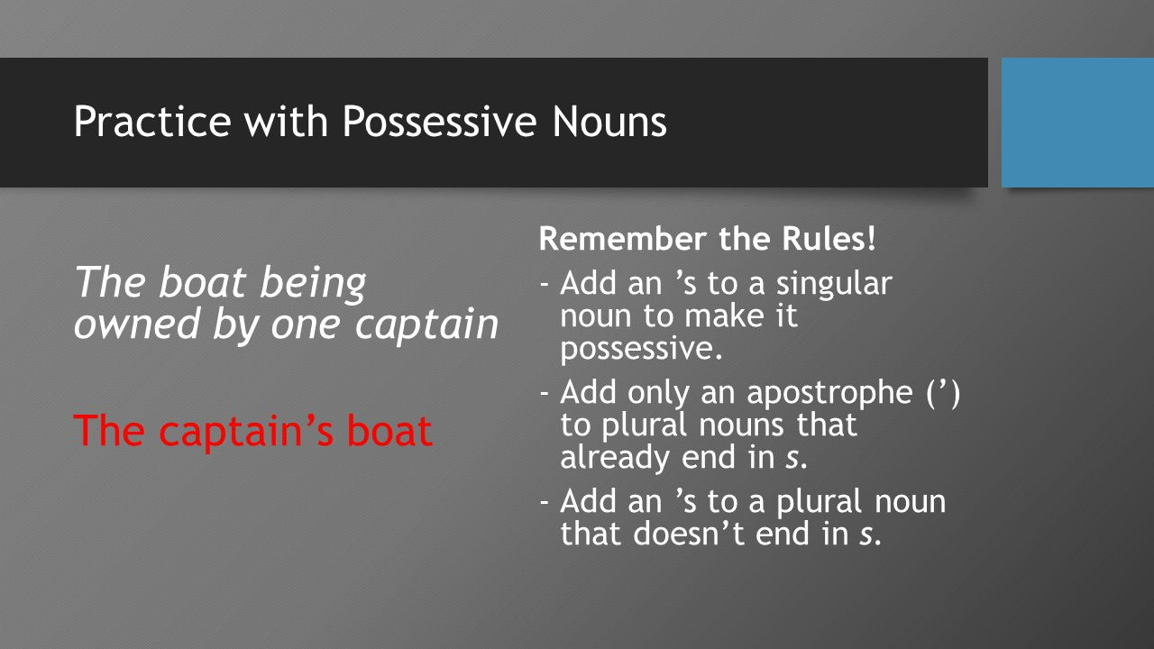Practice with Possessive Nouns The boat being owned by one captain The captain's boat Remember the Rules.