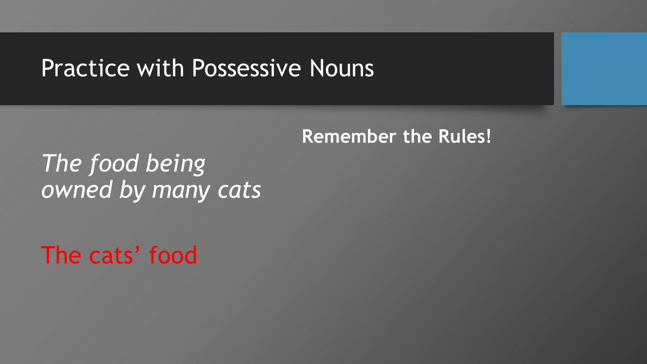 Practice with Possessive Nouns The food being owned by many cats The cats' food Remember the Rules!