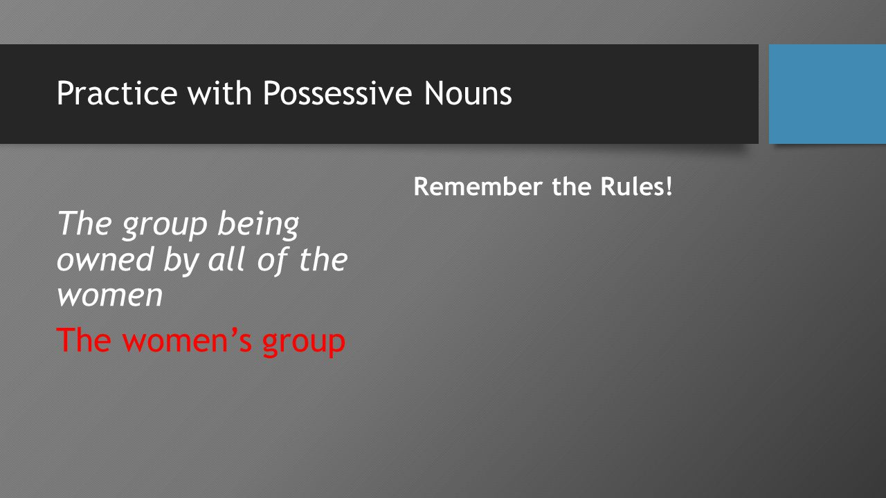 Practice with Possessive Nouns The group being owned by all of the women The women's group Remember the Rules!