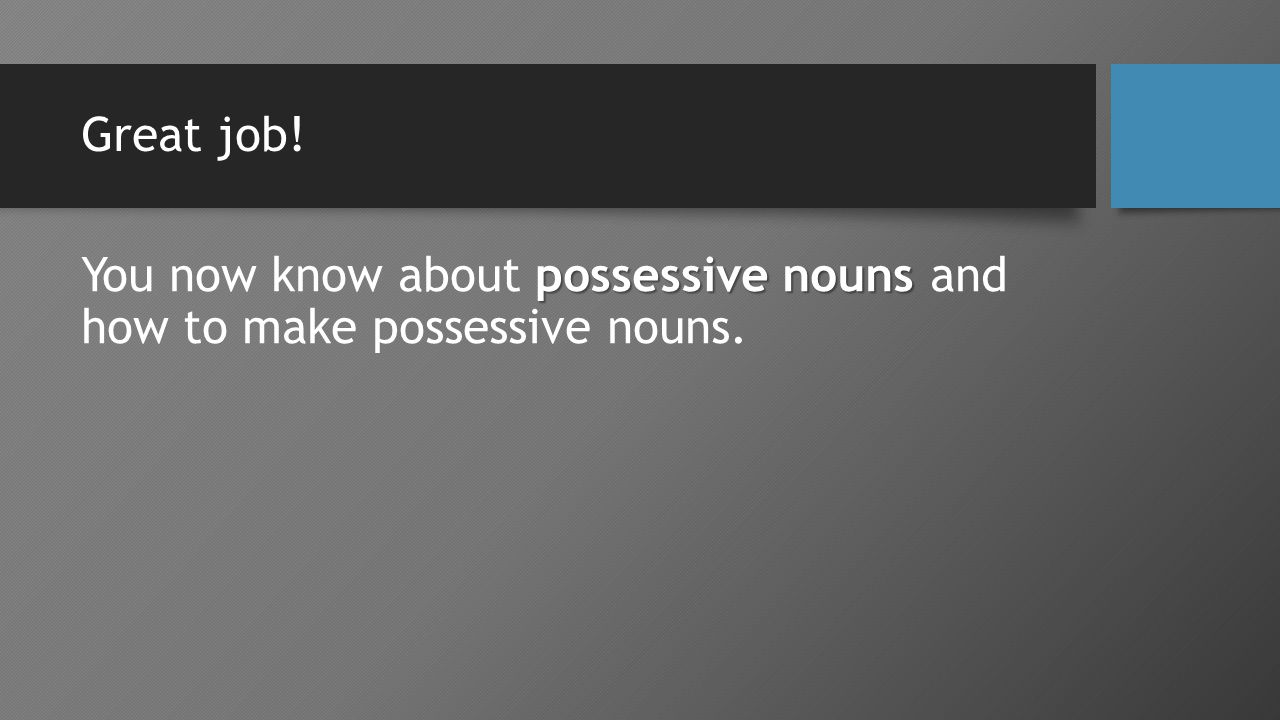 Great job! possessive nouns You now know about possessive nouns and how to make possessive nouns.