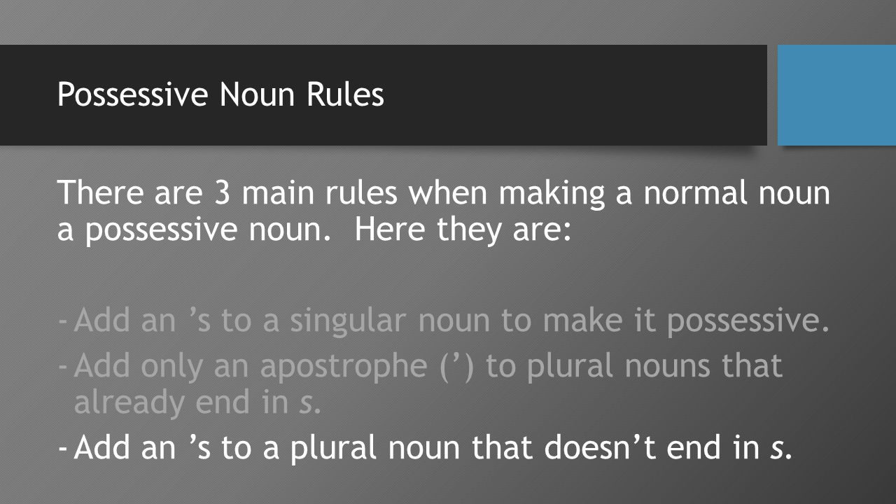 Possessive Noun Rules There are 3 main rules when making a normal noun a possessive noun.