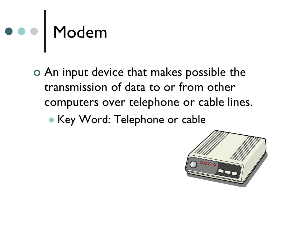 Modem An input device that makes possible the transmission of data to or from other computers over telephone or cable lines.